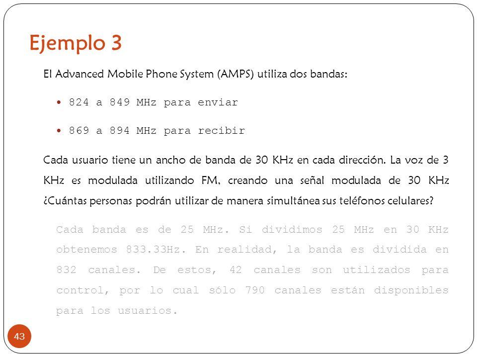 Ejemplo 3 43 El Advanced Mobile Phone System (AMPS) utiliza dos bandas: 824 a 849 MHz para enviar 869 a 894 MHz para recibir Cada usuario tiene un anc