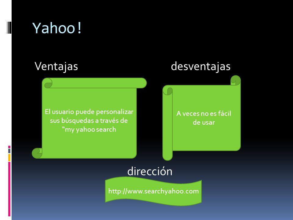 Yahoo! Ventajas desventajas dirección El usuario puede personalizar sus búsquedas a través de my yahoo search A veces no es fácil de usar http://www.s