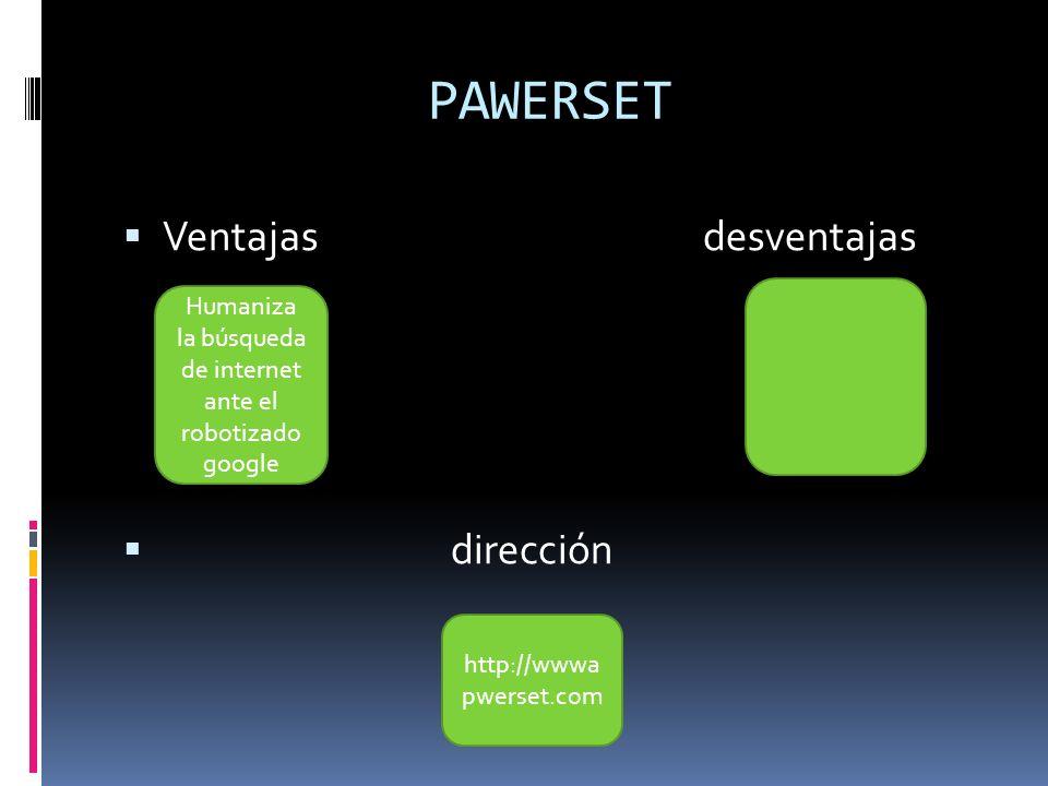 PAWERSET Ventajas desventajas dirección Humaniza la búsqueda de internet ante el robotizado google http://wwwa pwerset.com