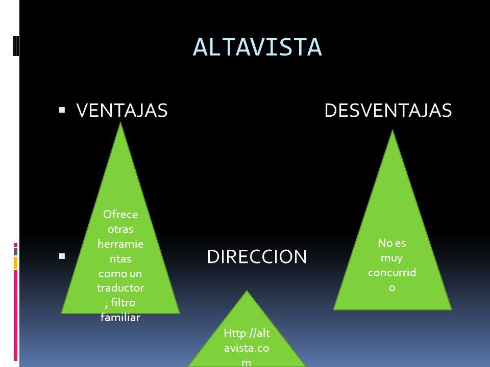 ALTAVISTA VENTAJAS DESVENTAJAS DIRECCION Ofrece otras herramie ntas como un traductor, filtro familiar No es muy concurrid o Http://alt avista.co m