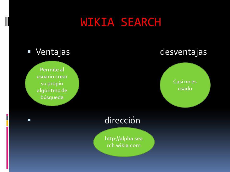 WIKIA SEARCH Ventajas desventajas dirección Permite al usuario crear su propio algoritmo de búsqueda Casi no es usado http://alpha.sea rch.wikia.com