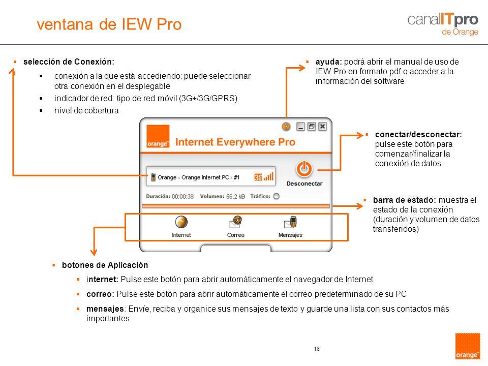 18 selección de Conexión: conexión a la que está accediendo: puede seleccionar otra conexión en el desplegable indicador de red: tipo de red móvil (3G+/3G/GPRS) nivel de cobertura ventana de IEW Pro ayuda: podrá abrir el manual de uso de IEW Pro en formato pdf o acceder a la información del software conectar/desconectar: pulse este botón para comenzar/finalizar la conexión de datos barra de estado: muestra el estado de la conexión (duración y volumen de datos transferidos) botones de Aplicación internet: Pulse este botón para abrir automáticamente el navegador de Internet correo: Pulse este botón para abrir automáticamente el correo predeterminado de su PC mensajes: Envíe, reciba y organice sus mensajes de texto y guarde una lista con sus contactos más importantes
