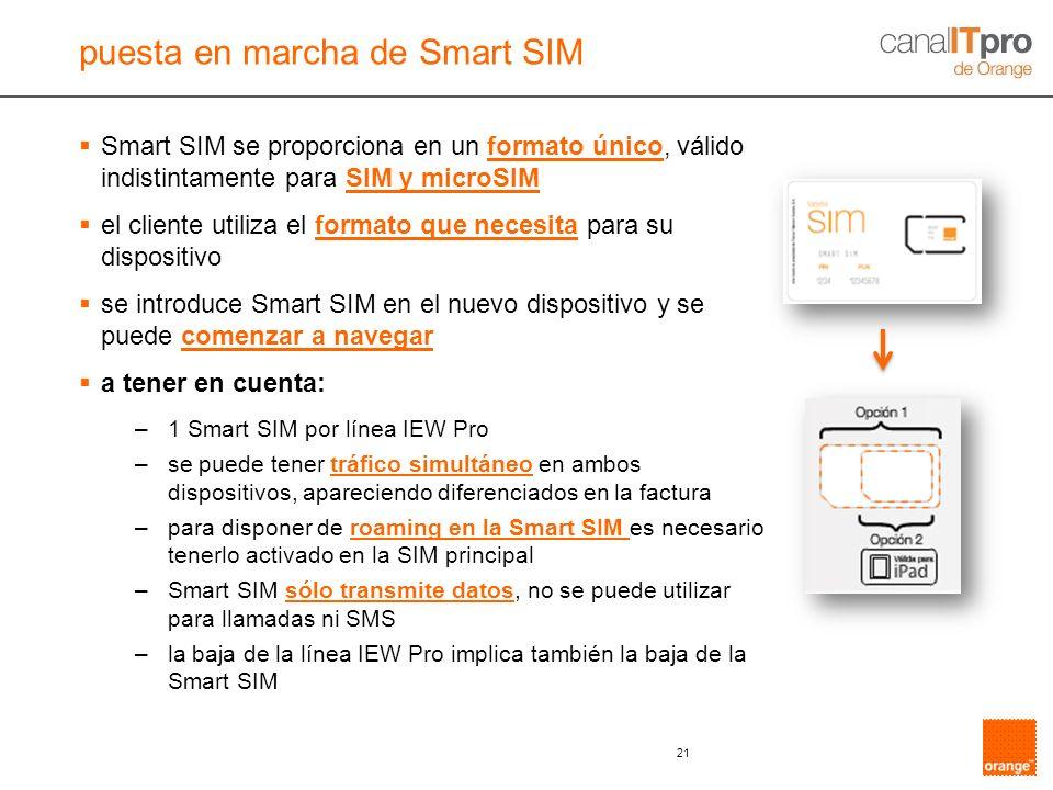 21 Smart SIM se proporciona en un formato único, válido indistintamente para SIM y microSIM el cliente utiliza el formato que necesita para su dispositivo se introduce Smart SIM en el nuevo dispositivo y se puede comenzar a navegar a tener en cuenta: –1 Smart SIM por línea IEW Pro –se puede tener tráfico simultáneo en ambos dispositivos, apareciendo diferenciados en la factura –para disponer de roaming en la Smart SIM es necesario tenerlo activado en la SIM principal –Smart SIM sólo transmite datos, no se puede utilizar para llamadas ni SMS –la baja de la línea IEW Pro implica también la baja de la Smart SIM puesta en marcha de Smart SIM