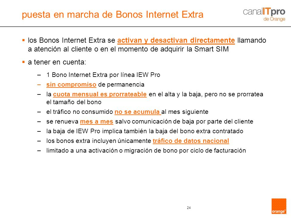 24 los Bonos Internet Extra se activan y desactivan directamente llamando a atención al cliente o en el momento de adquirir la Smart SIM a tener en cuenta: –1 Bono Internet Extra por línea IEW Pro –sin compromiso de permanencia –la cuota mensual es prorrateable en el alta y la baja, pero no se prorratea el tamaño del bono –el tráfico no consumido no se acumula al mes siguiente –se renueva mes a mes salvo comunicación de baja por parte del cliente –la baja de IEW Pro implica también la baja del bono extra contratado –los bonos extra incluyen únicamente tráfico de datos nacional –limitado a una activación o migración de bono por ciclo de facturación puesta en marcha de Bonos Internet Extra