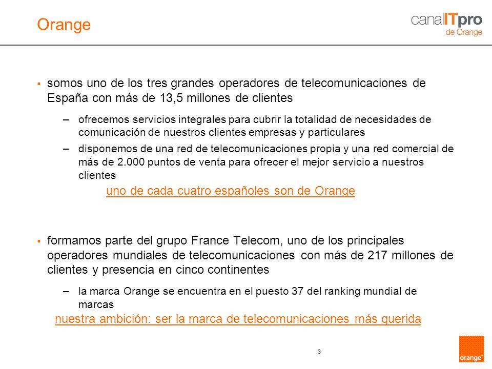 3 somos uno de los tres grandes operadores de telecomunicaciones de España con más de 13,5 millones de clientes –ofrecemos servicios integrales para cubrir la totalidad de necesidades de comunicación de nuestros clientes empresas y particulares –disponemos de una red de telecomunicaciones propia y una red comercial de más de 2.000 puntos de venta para ofrecer el mejor servicio a nuestros clientes formamos parte del grupo France Telecom, uno de los principales operadores mundiales de telecomunicaciones con más de 217 millones de clientes y presencia en cinco continentes –la marca Orange se encuentra en el puesto 37 del ranking mundial de marcas uno de cada cuatro españoles son de Orange nuestra ambición: ser la marca de telecomunicaciones más querida