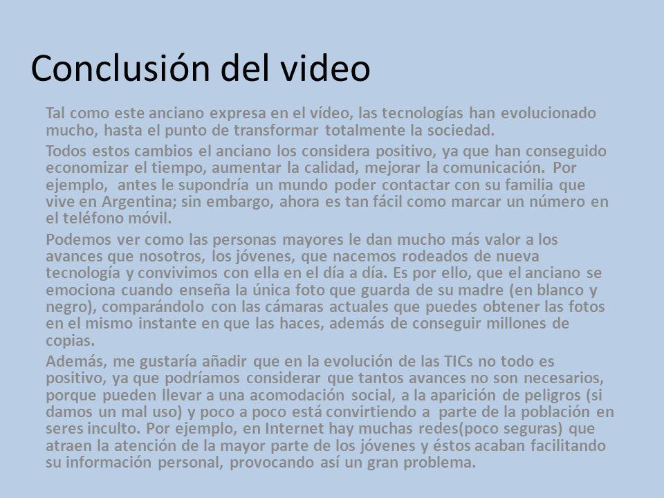 Conclusión del video Tal como este anciano expresa en el vídeo, las tecnologías han evolucionado mucho, hasta el punto de transformar totalmente la so