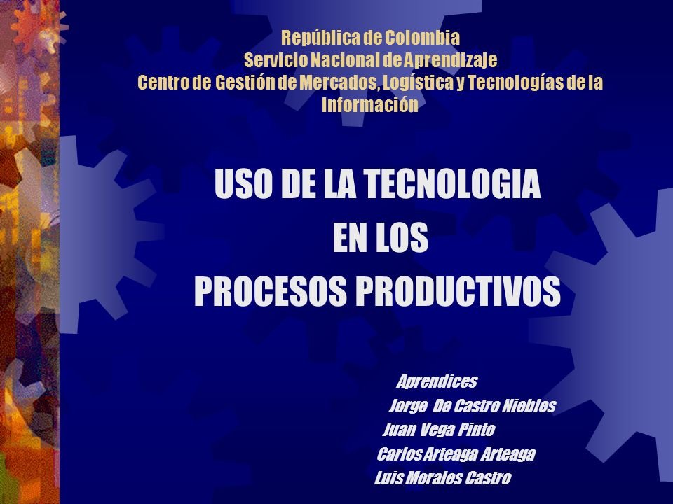 República de Colombia Servicio Nacional de Aprendizaje Centro de Gestión de Mercados, Logística y Tecnologías de la Información USO DE LA TECNOLOGIA E