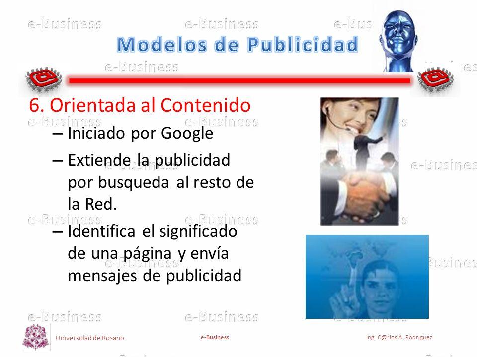 Universidad de Rosario e-BusinessIng. C@rlos A. Rodríguez 6. Orientada al Contenido – Iniciado por Google – Extiende la publicidad por busqueda al res