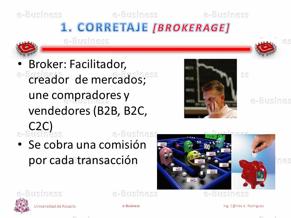 Universidad de Rosario e-BusinessIng. C@rlos A. Rodríguez Broker: Facilitador, creador de mercados; une compradores y vendedores (B2B, B2C, C2C) Se co