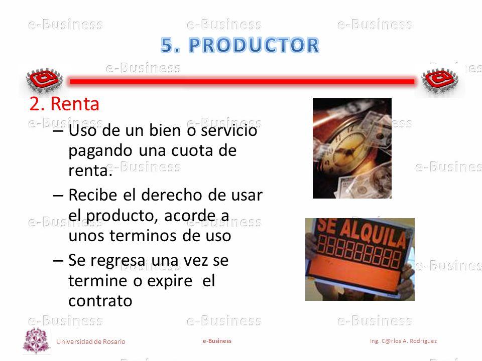 Universidad de Rosario e-BusinessIng. C@rlos A. Rodríguez 2. Renta – Uso de un bien o servicio pagando una cuota de renta. – Recibe el derecho de usar
