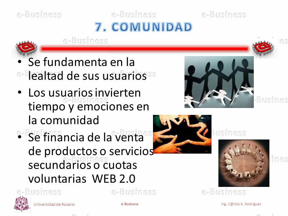 Universidad de Rosario e-BusinessIng. C@rlos A. Rodríguez Se fundamenta en la lealtad de sus usuarios Los usuarios invierten tiempo y emociones en la