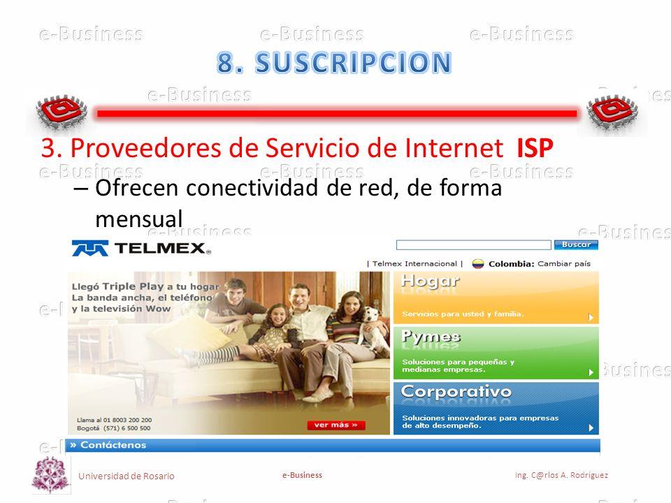 Universidad de Rosario e-BusinessIng. C@rlos A. Rodríguez 3. Proveedores de Servicio de Internet ISP – Ofrecen conectividad de red, de forma mensual