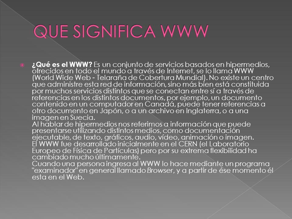 ¿Qué es el WWW? Es un conjunto de servicios basados en hipermedios, ofrecidos en todo el mundo a través de Internet, se lo llama WWW (World Wide Web -