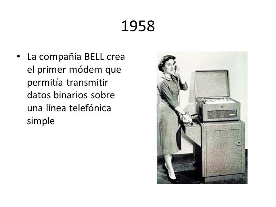 1958 La compañía BELL crea el primer módem que permitía transmitir datos binarios sobre una línea telefónica simple