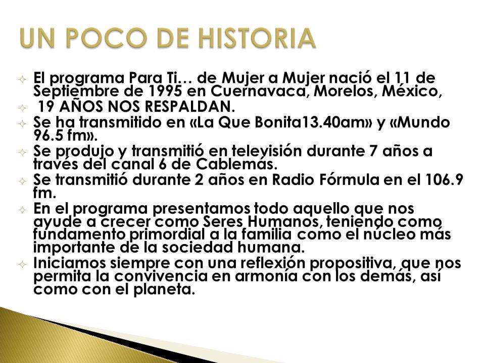 El programa Para Ti… de Mujer a Mujer nació el 11 de Septiembre de 1995 en Cuernavaca, Morelos, México, 19 AÑOS NOS RESPALDAN. Se ha transmitido en «L