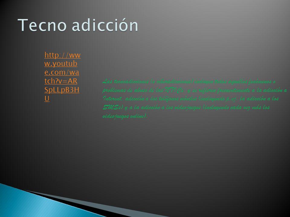 http://ww w.youtub e.com/wa tch?v=AR SpLLpB3H U Las tecnoadicciones (o ciberadicciones) incluyen todos aquellos fenómenos o problemas de abuso de las NTICs, y se refieren frecuentemente a la adicción a Interent, adicción a los teléfonos móviles (incluyendo p.ej.