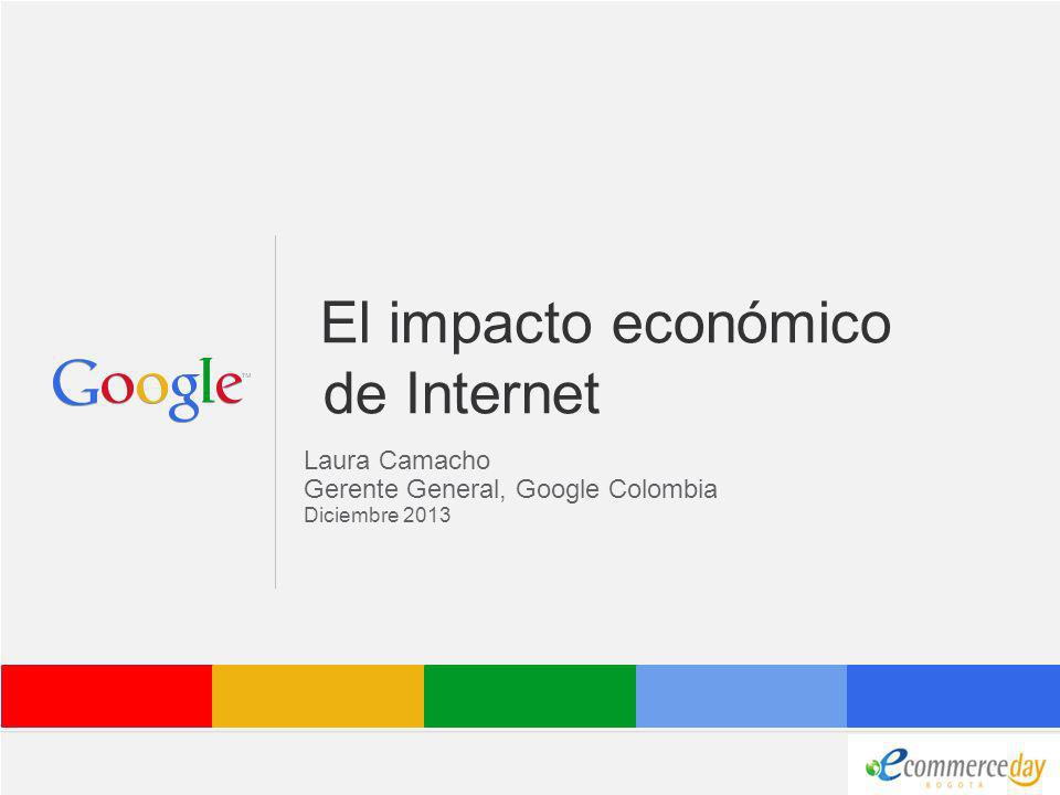 Google Confidential and Proprietary El impacto económico de Internet Laura Camacho Gerente General, Google Colombia Diciembre 2013