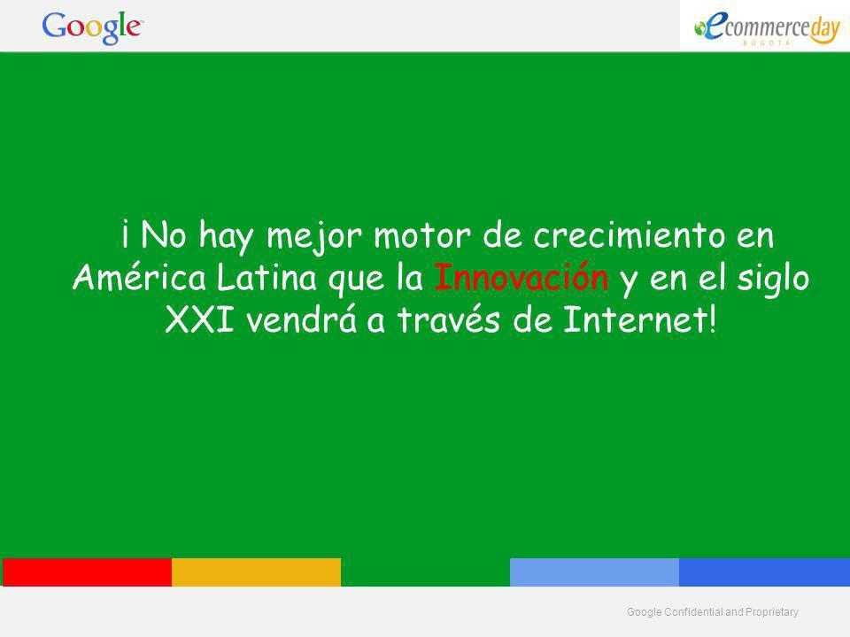 Google Confidential and Proprietary ¡ No hay mejor motor de crecimiento en América Latina que la Innovación y en el siglo XXI vendrá a través de Internet!