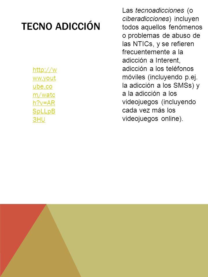TECNO ADICCIÓN http://w ww.yout ube.co m/watc h v=AR SpLLpB 3HU Las tecnoadicciones (o ciberadicciones) incluyen todos aquellos fenómenos o problemas de abuso de las NTICs, y se refieren frecuentemente a la adicción a Interent, adicción a los teléfonos móviles (incluyendo p.ej.