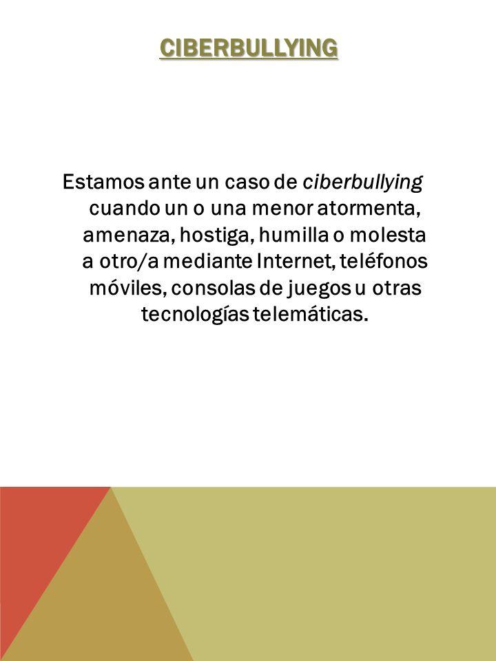 CIBERBULLYING Estamos ante un caso de ciberbullying cuando un o una menor atormenta, amenaza, hostiga, humilla o molesta a otro/a mediante Internet, teléfonos móviles, consolas de juegos u otras tecnologías telemáticas.