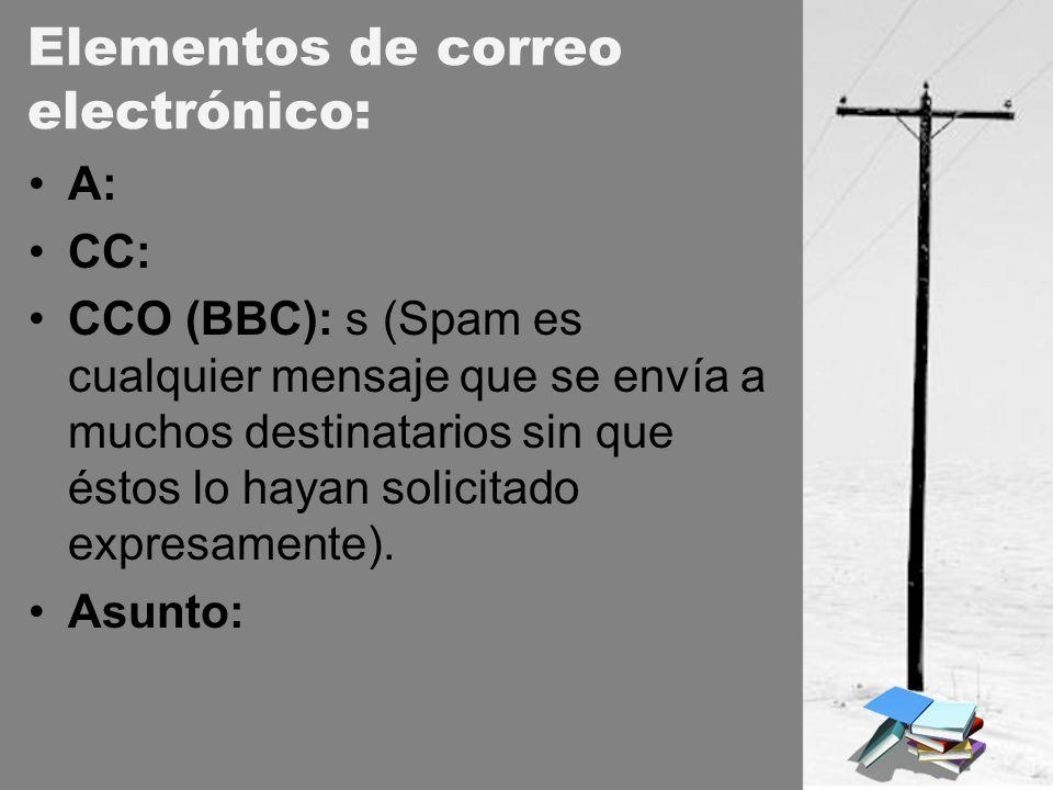 Elementos de correo electrónico: A: CC: CCO (BBC): s (Spam es cualquier mensaje que se envía a muchos destinatarios sin que éstos lo hayan solicitado