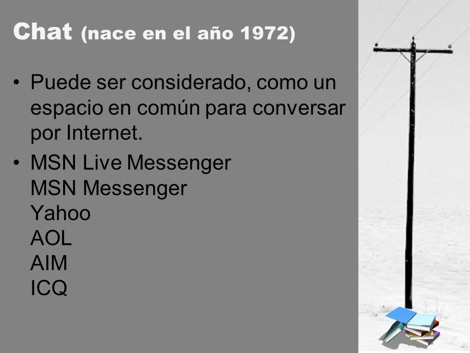 Chat (nace en el año 1972) Puede ser considerado, como un espacio en común para conversar por Internet. MSN Live Messenger MSN Messenger Yahoo AOL AIM
