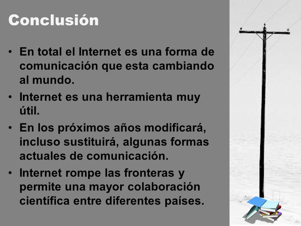 Conclusión En total el Internet es una forma de comunicación que esta cambiando al mundo. Internet es una herramienta muy útil. En los próximos años m