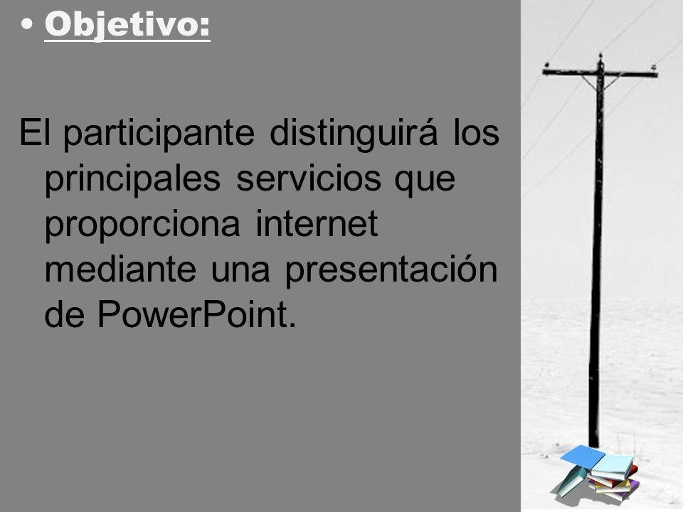 Objetivo: El participante distinguirá los principales servicios que proporciona internet mediante una presentación de PowerPoint.