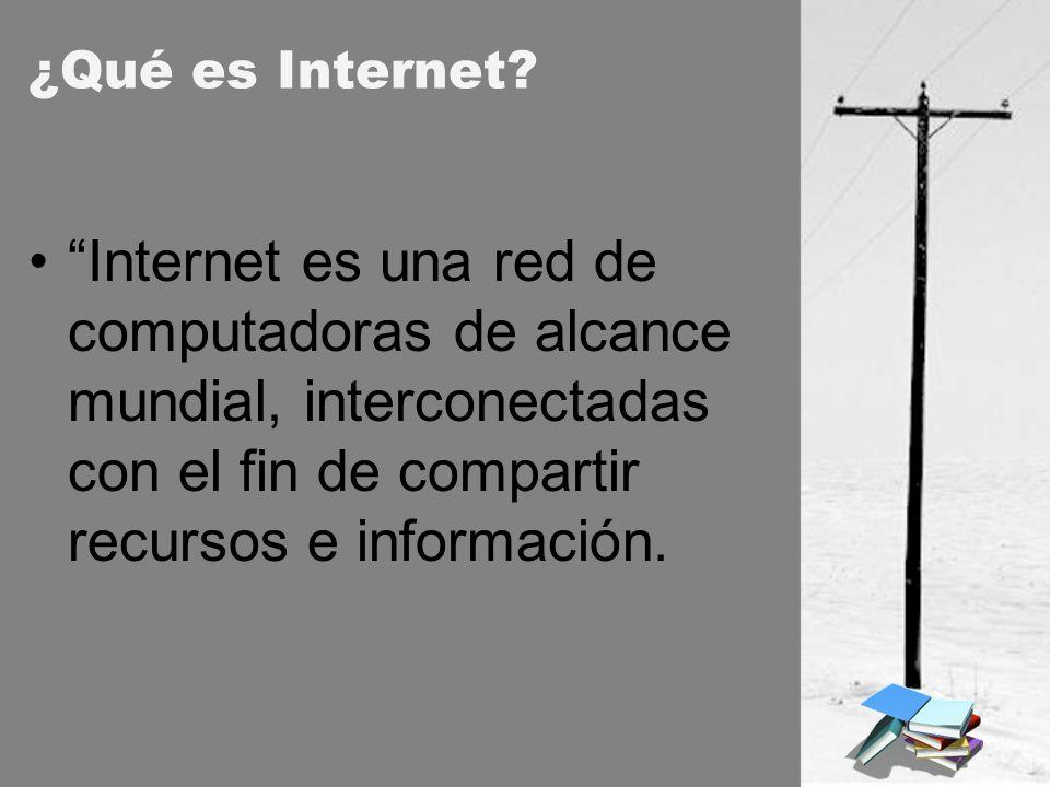¿Qué es Internet? Internet es una red de computadoras de alcance mundial, interconectadas con el fin de compartir recursos e información.