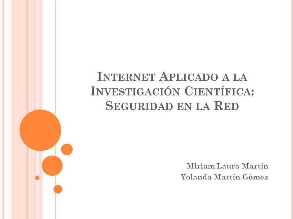I NTERNET A PLICADO A LA I NVESTIGACIÓN C IENTÍFICA : S EGURIDAD EN LA R ED Miriam Laura Martín Yolanda Martín Gómez