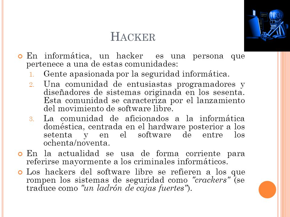 H ACKER En informática, un hacker es una persona que pertenece a una de estas comunidades: 1.