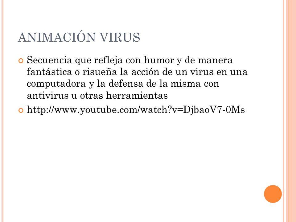 ANIMACIÓN VIRUS Secuencia que refleja con humor y de manera fantástica o risueña la acción de un virus en una computadora y la defensa de la misma con antivirus u otras herramientas http://www.youtube.com/watch v=DjbaoV7-0Ms