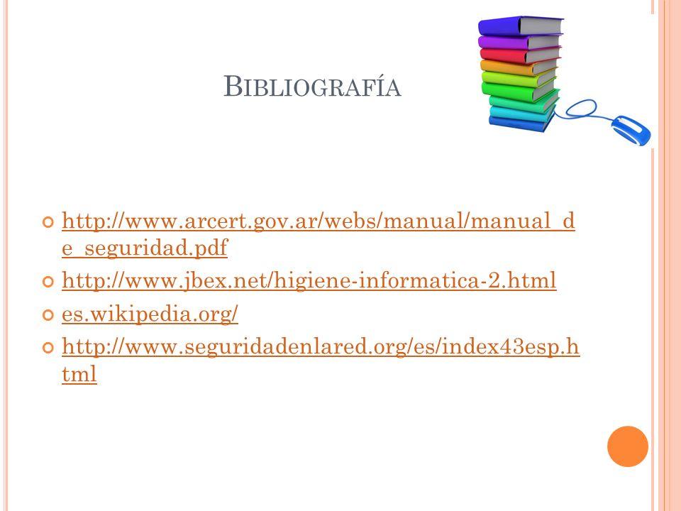 B IBLIOGRAFÍA http://www.arcert.gov.ar/webs/manual/manual_d e_seguridad.pdf http://www.arcert.gov.ar/webs/manual/manual_d e_seguridad.pdf http://www.jbex.net/higiene-informatica-2.html es.wikipedia.org/ http://www.seguridadenlared.org/es/index43esp.h tml http://www.seguridadenlared.org/es/index43esp.h tml