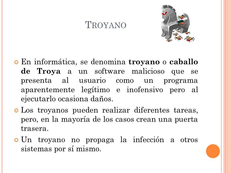 T ROYANO En informática, se denomina troyano o caballo de Troya a un software malicioso que se presenta al usuario como un programa aparentemente legítimo e inofensivo pero al ejecutarlo ocasiona daños.