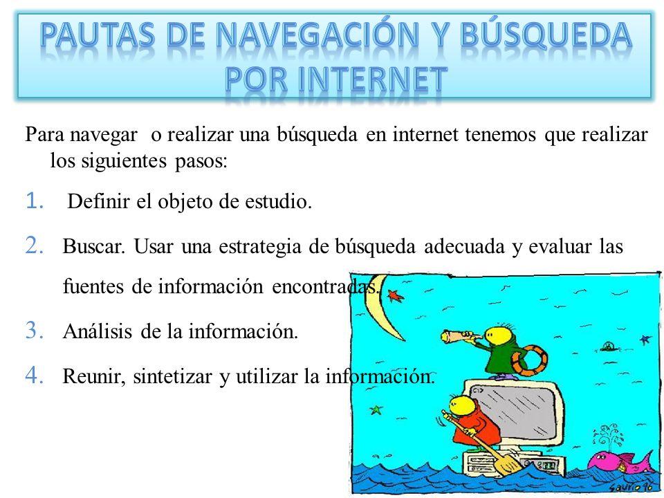 Para navegar o realizar una búsqueda en internet tenemos que realizar los siguientes pasos: 1. Definir el objeto de estudio. 2. Buscar. Usar una estra
