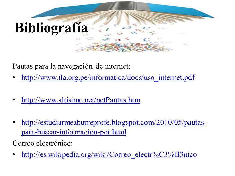 Bibliografía Pautas para la navegación de internet: http://www.ila.org.pe/informatica/docs/uso_internet.pdf http://www.altisimo.net/netPautas.htm http://estudiarmeaburreprofe.blogspot.com/2010/05/pautas- para-buscar-informacion-por.html http://estudiarmeaburreprofe.blogspot.com/2010/05/pautas- para-buscar-informacion-por.html Correo electrónico: http://es.wikipedia.org/wiki/Correo_electr%C3%B3nico