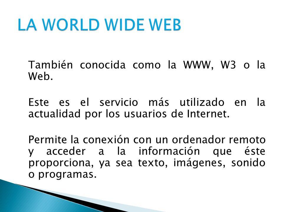 También conocida como la WWW, W3 o la Web. Este es el servicio más utilizado en la actualidad por los usuarios de Internet. Permite la conexión con un