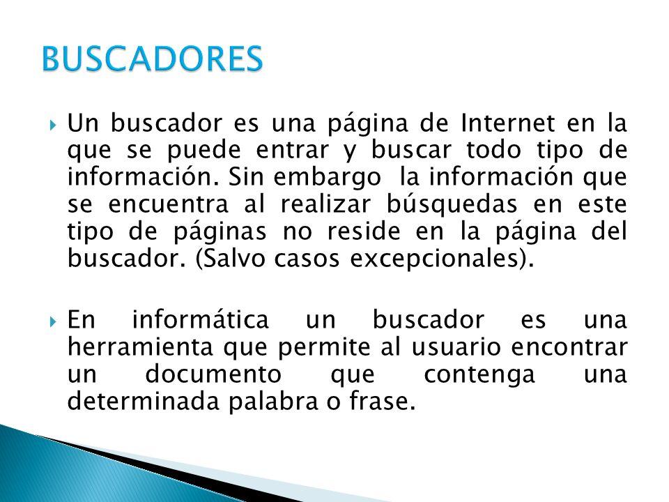 Un buscador es una página de Internet en la que se puede entrar y buscar todo tipo de información. Sin embargo la información que se encuentra al real