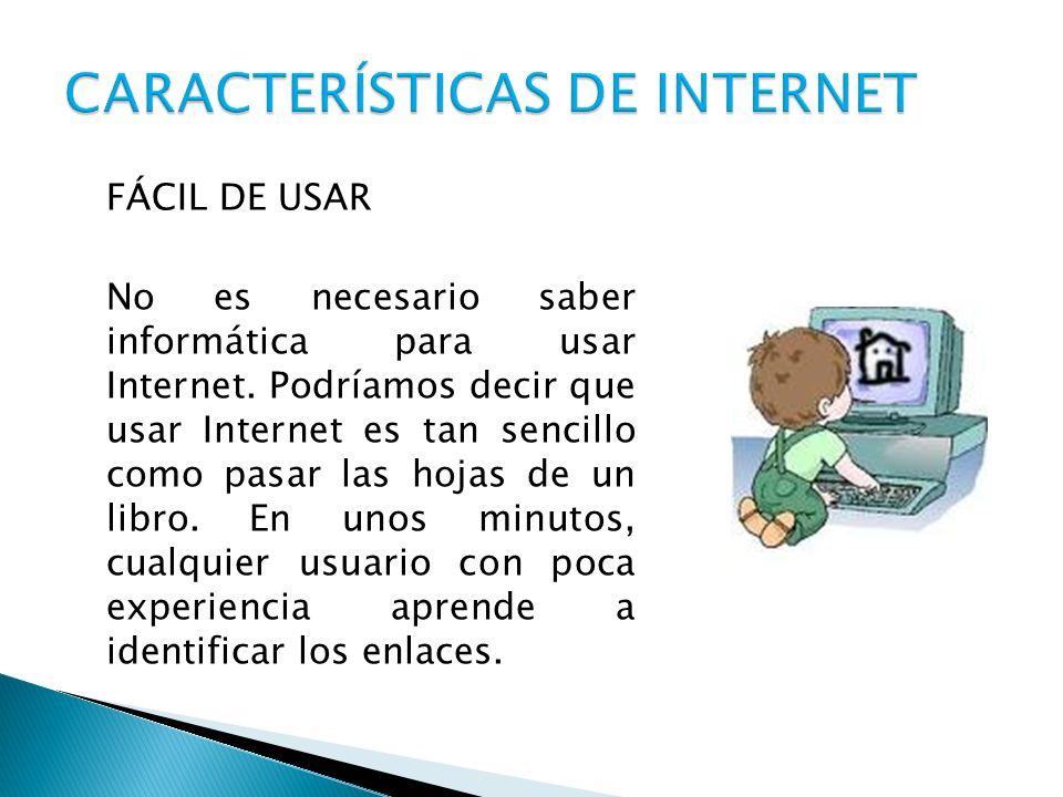 FÁCIL DE USAR No es necesario saber informática para usar Internet. Podríamos decir que usar Internet es tan sencillo como pasar las hojas de un libro
