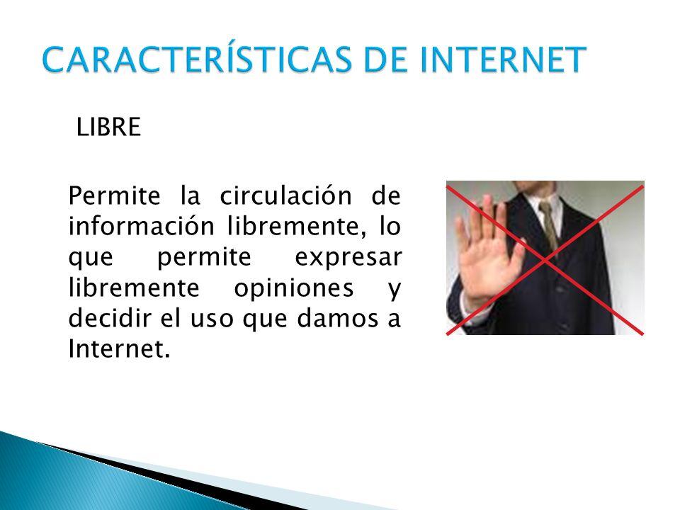 LIBRE Permite la circulación de información libremente, lo que permite expresar libremente opiniones y decidir el uso que damos a Internet.