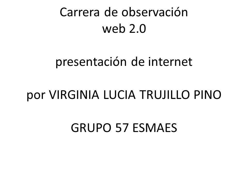 Carrera de observación web 2.0 presentación de internet por VIRGINIA LUCIA TRUJILLO PINO GRUPO 57 ESMAES