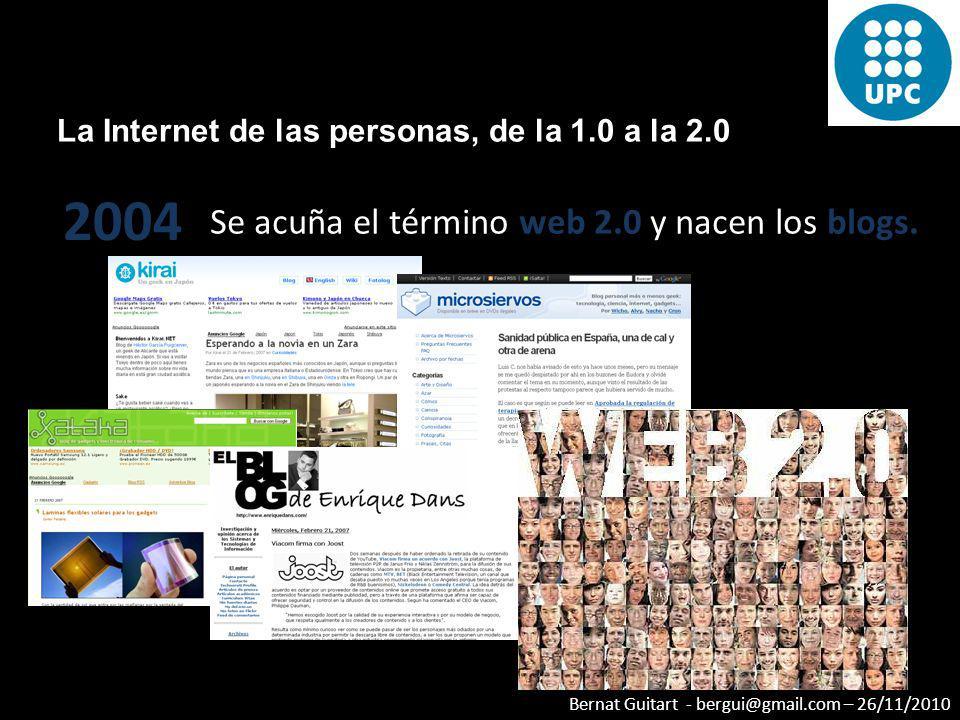Bernat Guitart - bergui@gmail.com – 26/11/2010 La Internet de las personas, de la 1.0 a la 2.0 2004 Se acuña el término web 2.0 y nacen los blogs.