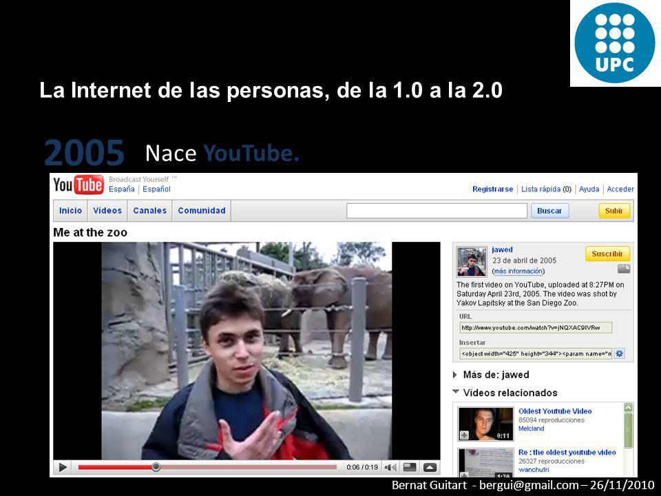 Bernat Guitart - bergui@gmail.com – 26/11/2010 La Internet de las personas, de la 1.0 a la 2.0 2005 Nace YouTube.