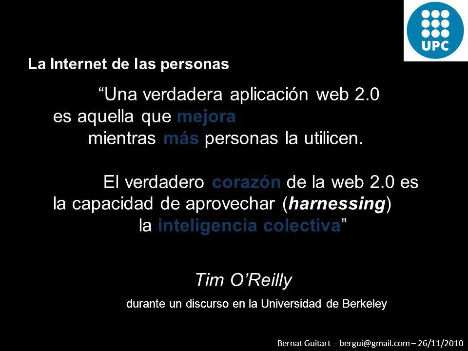 Bernat Guitart - bergui@gmail.com – 26/11/2010 La Internet de las personas Una verdadera aplicación web 2.0 es aquella que mejora mientras más persona