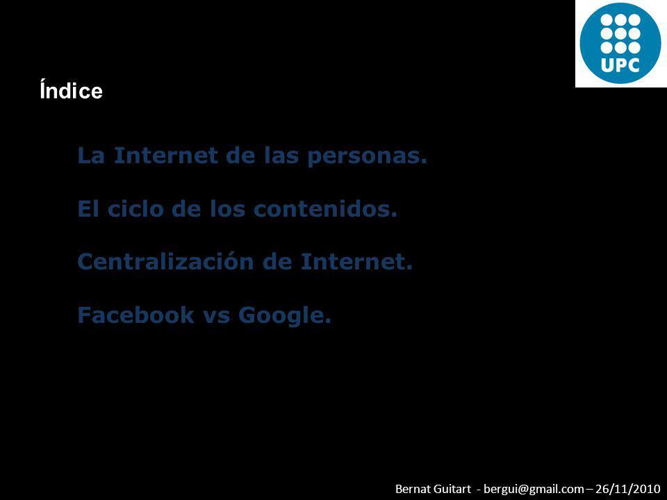 Bernat Guitart - bergui@gmail.com – 26/11/2010 La Internet de las personas. El ciclo de los contenidos. Centralización de Internet. Facebook vs Google