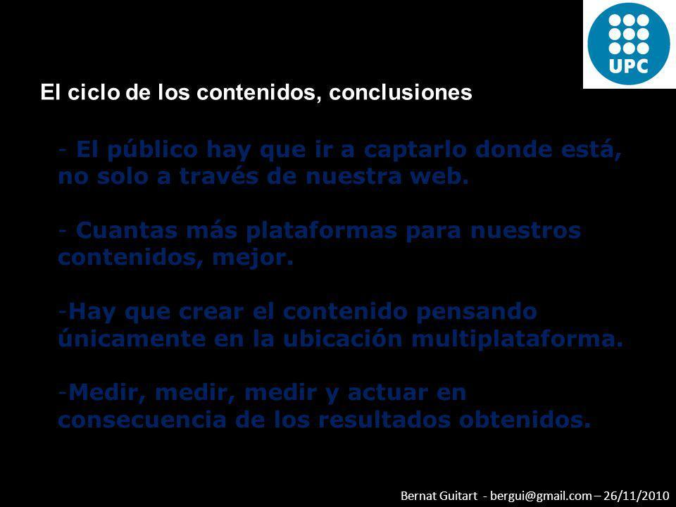 Bernat Guitart - bergui@gmail.com – 26/11/2010 El ciclo de los contenidos, conclusiones - El público hay que ir a captarlo donde está, no solo a travé
