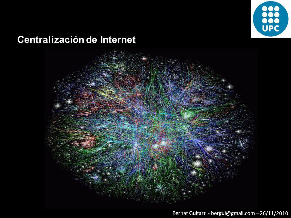 Bernat Guitart - bergui@gmail.com – 26/11/2010 Centralización de Internet