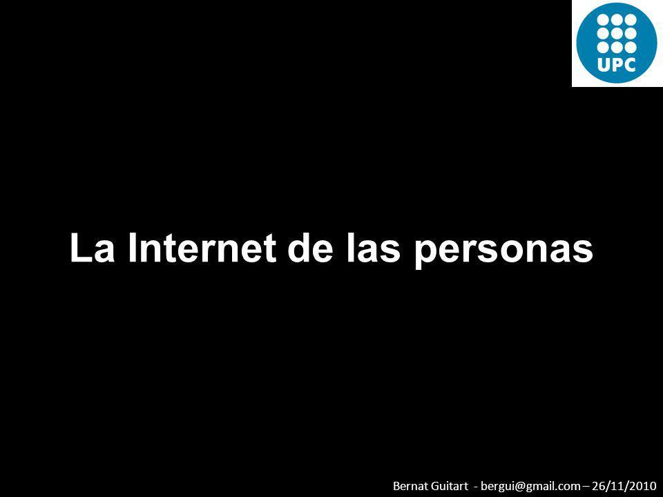 Bernat Guitart - bergui@gmail.com – 26/11/2010 La Internet de las personas Una verdadera aplicación web 2.0 es aquella que mejora mientras más personas la utilicen.