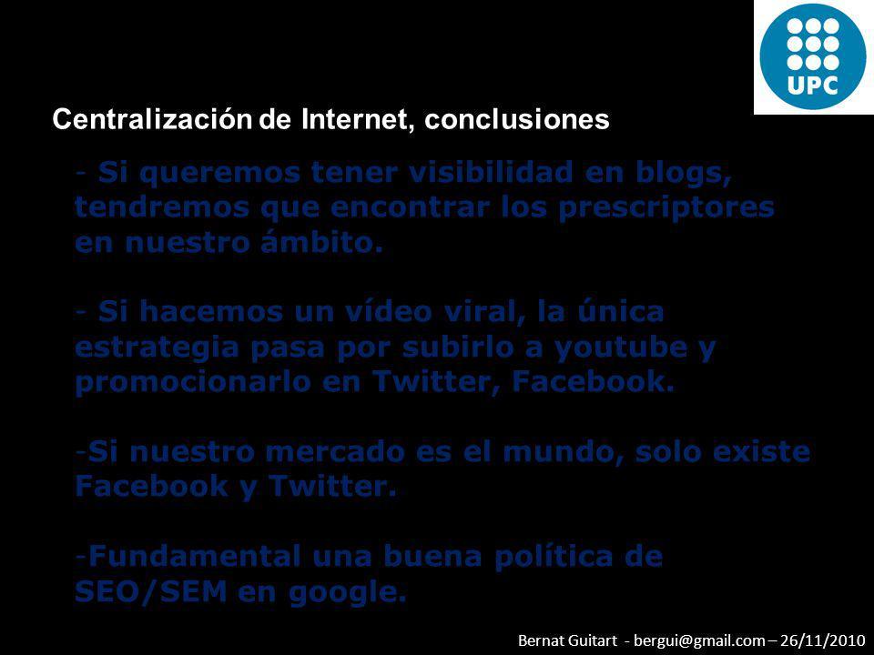 Bernat Guitart - bergui@gmail.com – 26/11/2010 Centralización de Internet, conclusiones - Si queremos tener visibilidad en blogs, tendremos que encont