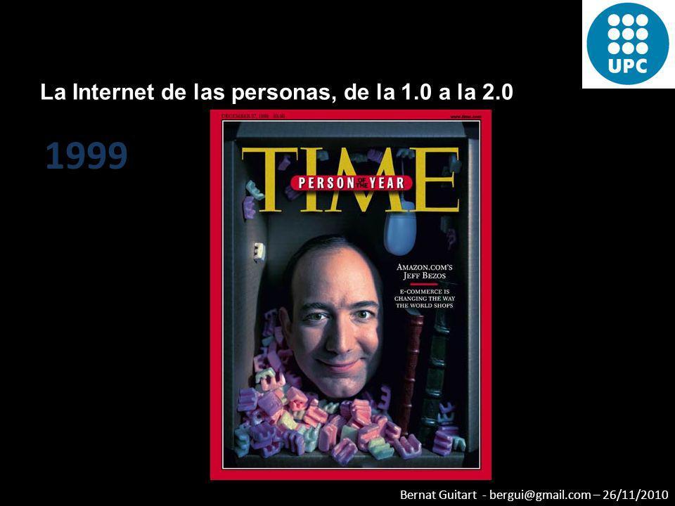 Bernat Guitart - bergui@gmail.com – 26/11/2010 La Internet de las personas, de la 1.0 a la 2.0 1999
